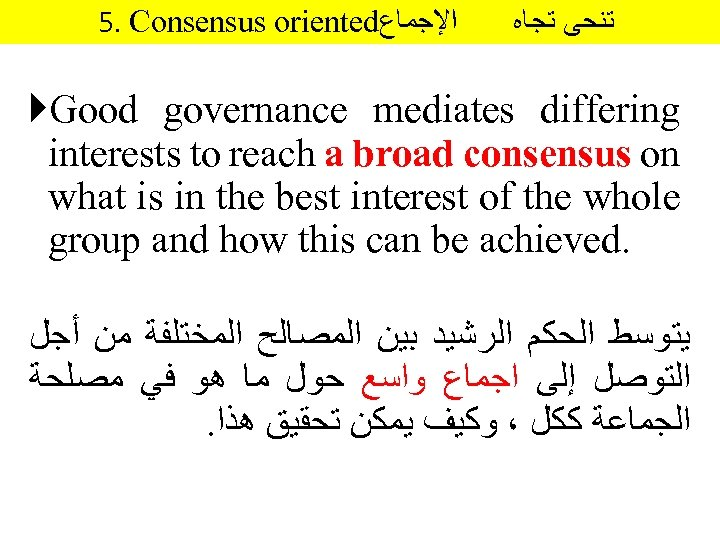 5. Consensus oriented ﺍﻹﺟﻤﺎﻉ ﺗﻨﺤﻰ ﺗﺠﺎﻩ Good governance mediates differing interests to reach a