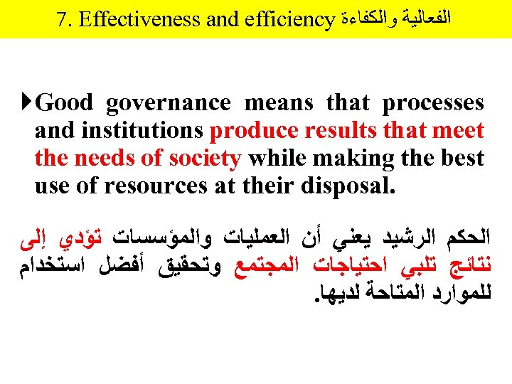 7. Effectiveness and efficiency ﺍﻟﻔﻌﺎﻟﻴﺔ ﻭﺍﻟﻜﻔﺎﺀﺓ Good governance means that processes and institutions produce