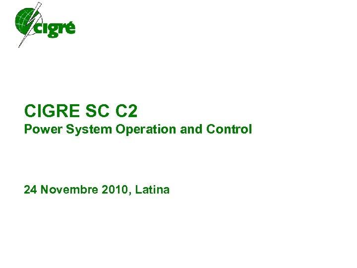 CIGRE SC C 2 Power System Operation and Control 24 Novembre 2010, Latina