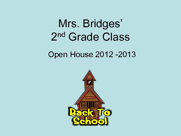 Mrs. Bridges' nd Grade Class 2 Open House 2012 -2013