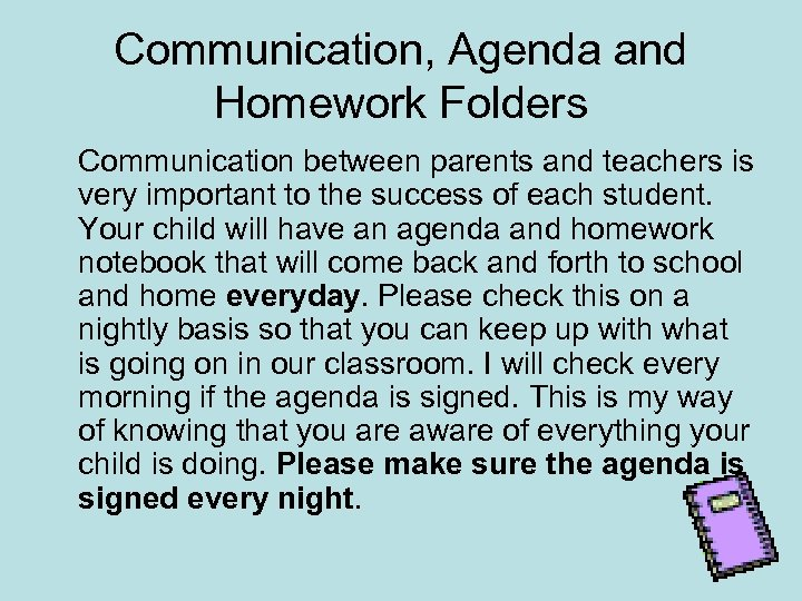 Communication, Agenda and Homework Folders Communication between parents and teachers is very important to
