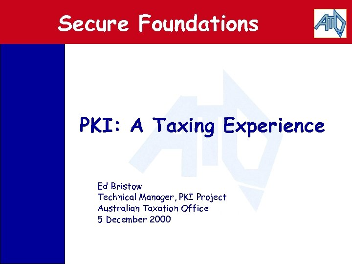 Secure Foundations PKI: A Taxing Experience Ed Bristow Technical Manager, PKI Project Australian Taxation