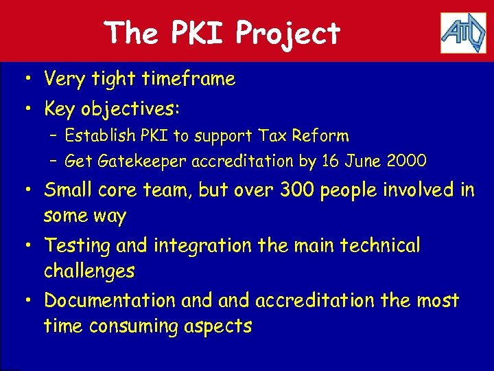 The PKI Project • Very tight timeframe • Key objectives: – Establish PKI to