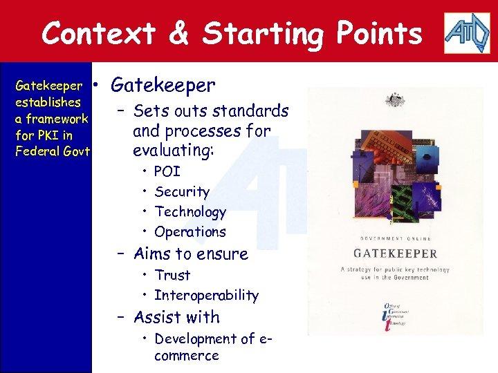 Context & Starting Points Gatekeeper • establishes a framework for PKI in Federal Govt