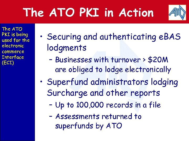 The ATO PKI in Action The ATO PKI is being used for the electronic
