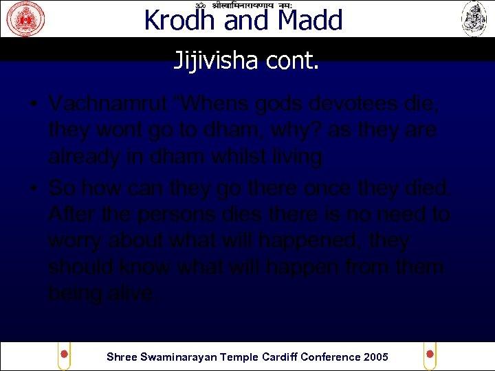 "Krodh and Madd Jijivisha cont. • Vachnamrut ""Whens gods devotees die, they wont go"