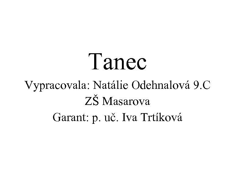 Tanec Vypracovala: Natálie Odehnalová 9. C ZŠ Masarova Garant: p. uč. Iva Trtíková