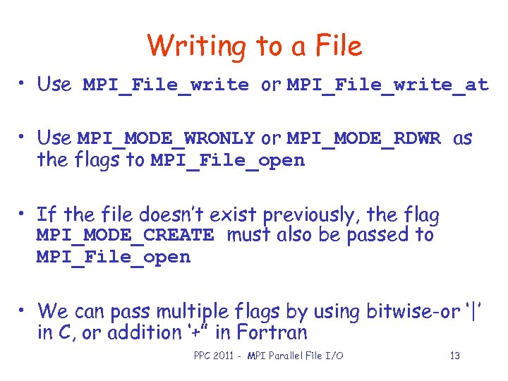 Writing to a File • Use MPI_File_write or MPI_File_write_at • Use MPI_MODE_WRONLY or MPI_MODE_RDWR