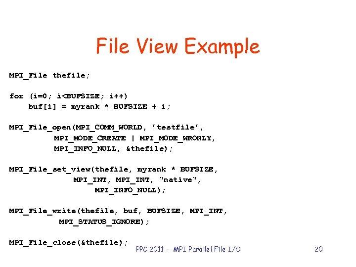 File View Example MPI_File thefile; for (i=0; i<BUFSIZE; i++) buf[i] = myrank * BUFSIZE