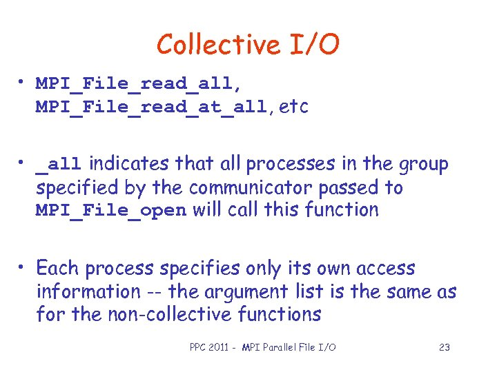 Collective I/O • MPI_File_read_all, MPI_File_read_at_all, etc • _all indicates that all processes in the