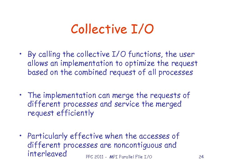 Collective I/O • By calling the collective I/O functions, the user allows an implementation