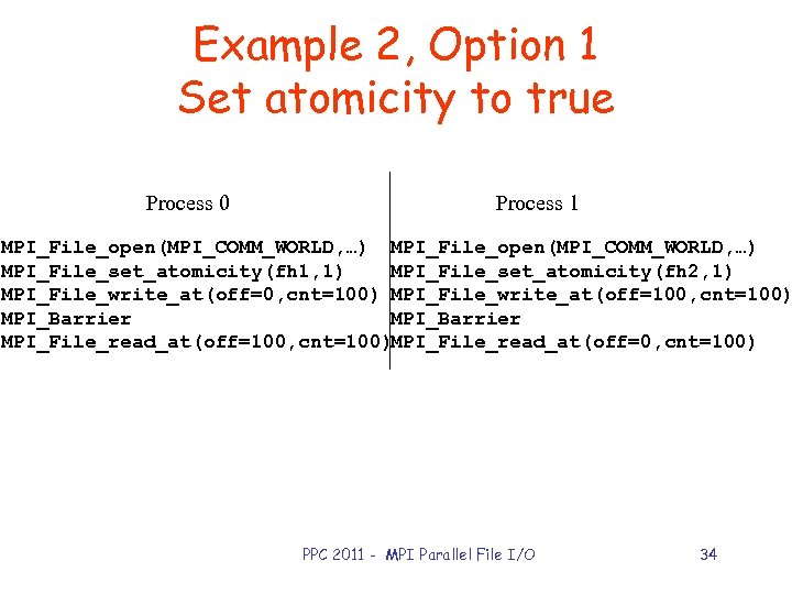 Example 2, Option 1 Set atomicity to true Process 0 Process 1 MPI_File_open(MPI_COMM_WORLD, …)