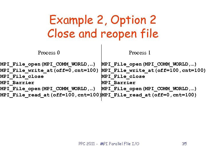 Example 2, Option 2 Close and reopen file Process 0 Process 1 MPI_File_open(MPI_COMM_WORLD, …)