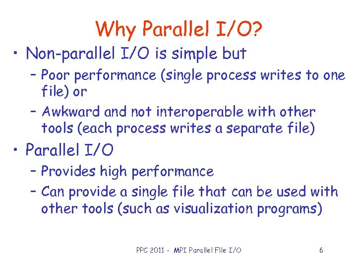 Why Parallel I/O? • Non-parallel I/O is simple but – Poor performance (single process