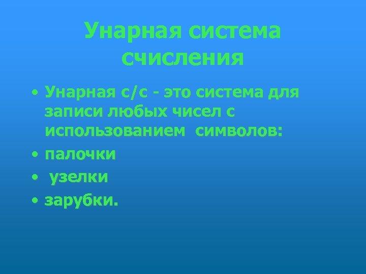 Унарная система счисления • Унарная с/с - это система для записи любых чисел с