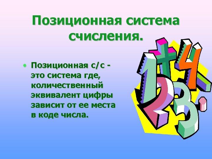 Позиционная система счисления. • Позиционная с/с это система где, количественный эквивалент цифры зависит от