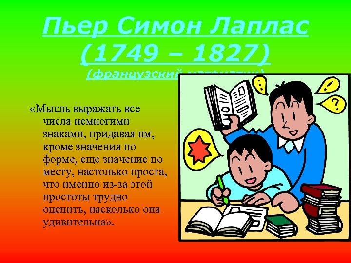 Пьер Симон Лаплас (1749 – 1827) (французский математик) «Мысль выражать все числа немногими знаками,