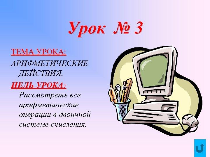 Урок № 3 ТЕМА УРОКА: АРИФМЕТИЧЕСКИЕ ДЕЙСТВИЯ. ЦЕЛЬ УРОКА: Рассмотреть все арифметические операции в