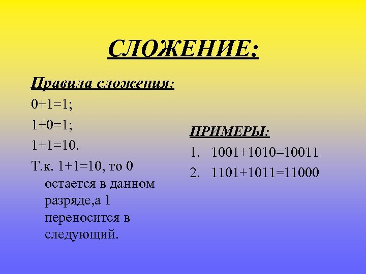 СЛОЖЕНИЕ: Правила сложения: 0+1=1; 1+0=1; 1+1=10. Т. к. 1+1=10, то 0 остается в данном