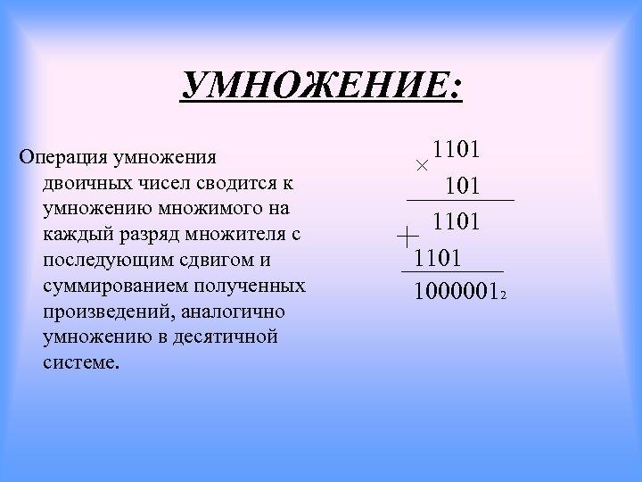 УМНОЖЕНИЕ: Операция умножения двоичных чисел сводится к умножению множимого на каждый разряд множителя с
