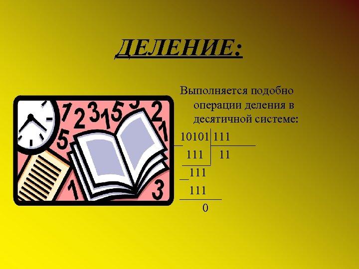 ДЕЛЕНИЕ: Выполняется подобно операции деления в десятичной системе: 10101 111 11 111 0
