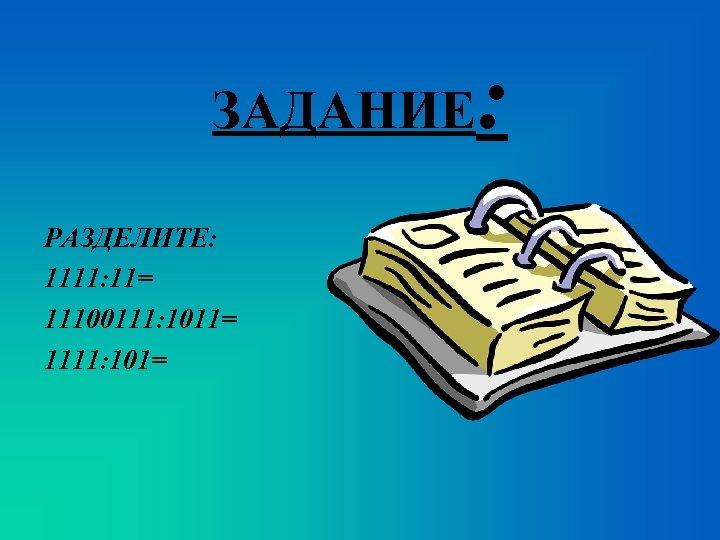 ЗАДАНИЕ РАЗДЕЛИТЕ: 1111: 11= 11100111: 1011= 1111: 101= :