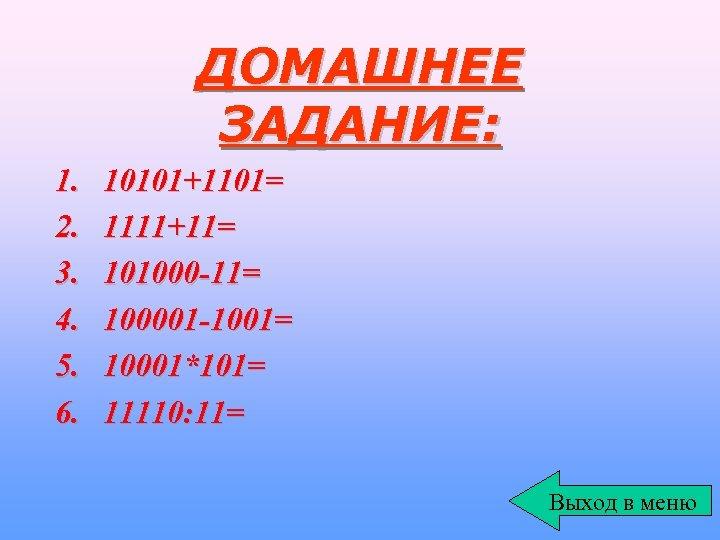 ДОМАШНЕЕ ЗАДАНИЕ: 1. 2. 3. 4. 5. 6. 10101+1101= 1111+11= 101000 -11= 100001 -1001=