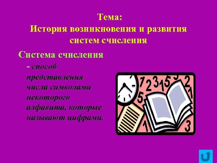 Тема: История возникновения и развития систем счисления Система счисления - способ представления числа