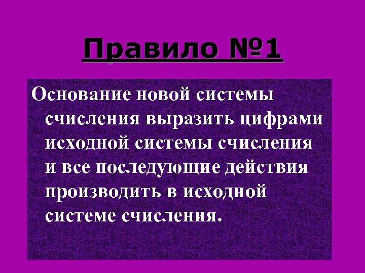 Правило № 1 Основание новой системы счисления выразить цифрами исходной системы счисления и все
