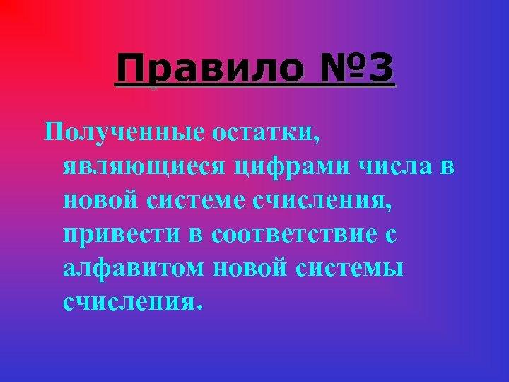 Правило № 3 Полученные остатки, являющиеся цифрами числа в новой системе счисления, привести в