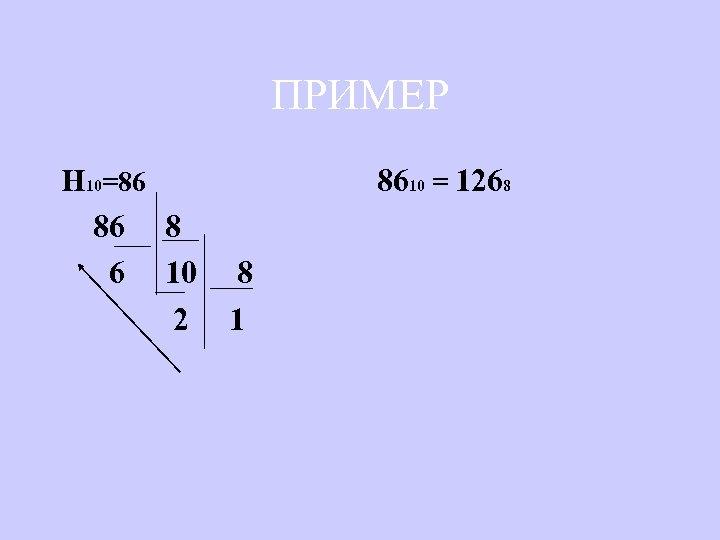 ПРИМЕР Н 10=86 8610 = 1268 86 8 6 10 8 2 1