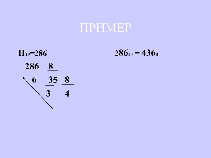 ПРИМЕР Н 10=286 28610 = 4368 286 8 6 35 8 3 4
