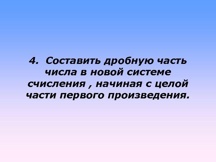4. Составить дробную часть числа в новой системе счисления , начиная с целой части