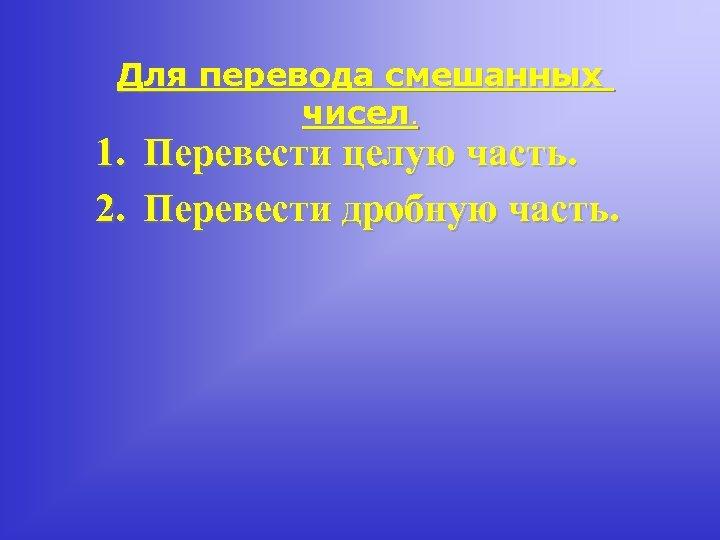 Для перевода смешанных чисел. 1. Перевести целую часть. 2. Перевести дробную часть.