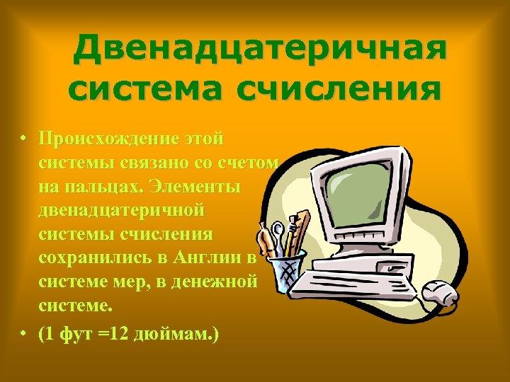 Двенадцатеричная система счисления • Происхождение этой системы связано со счетом на пальцах. Элементы двенадцатеричной
