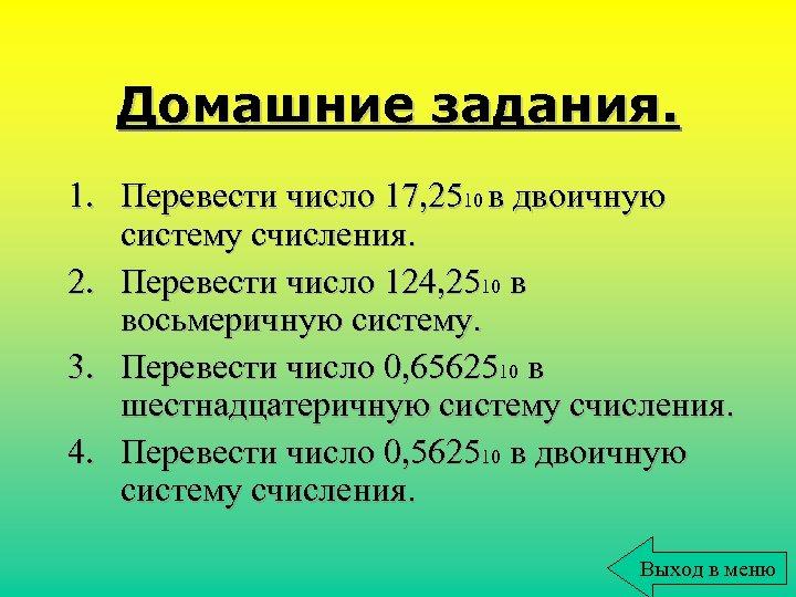 Домашние задания. 1. Перевести число 17, 2510 в двоичную систему счисления. 2. Перевести число