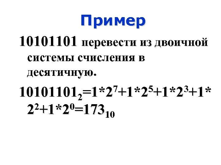 Пример 10101101 перевести из двоичной системы счисления в десятичную. 101011012=1*27+1*25+1*23+1* 2+1*20=173 2 10