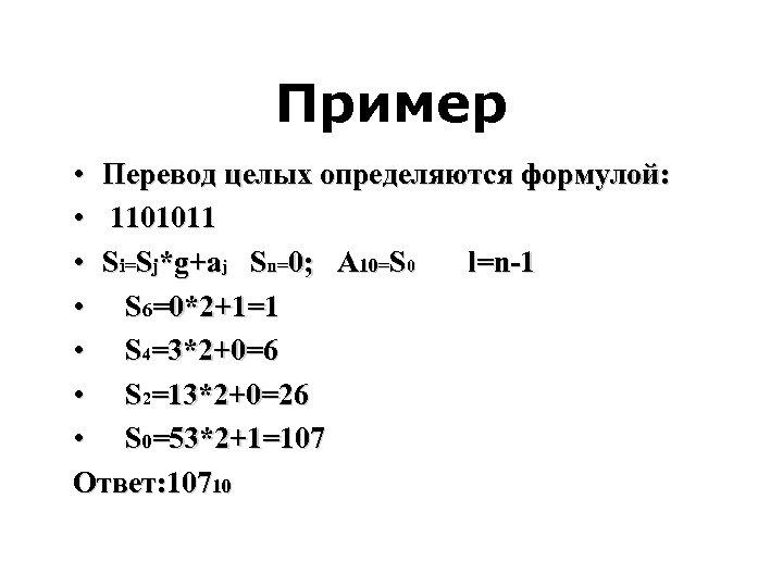 Пример • Перевод целых определяются формулой: • 1101011 • Si=Sj*g+aj Sn=0; A 10=S 0