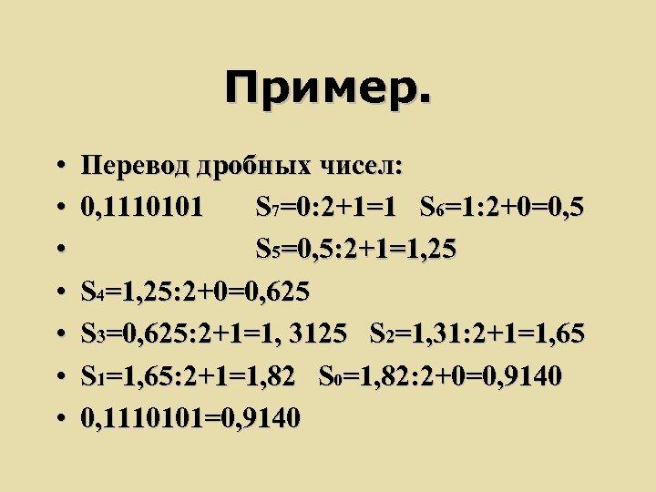Пример. • • Перевод дробных чисел: 0, 1110101 S 7=0: 2+1=1 S 6=1: 2+0=0,