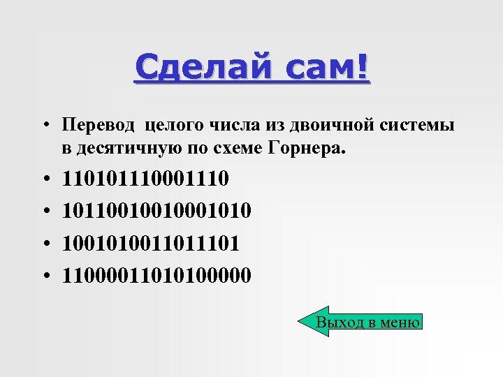 Сделай сам! • Перевод целого числа из двоичной системы в десятичную по схеме Горнера.