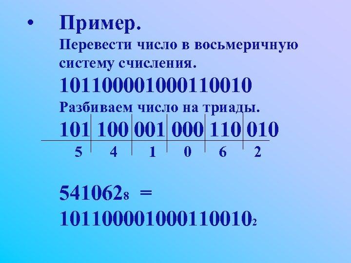 • Пример. Перевести число в восьмеричную систему счисления. 10110000110010 Разбиваем число на триады.