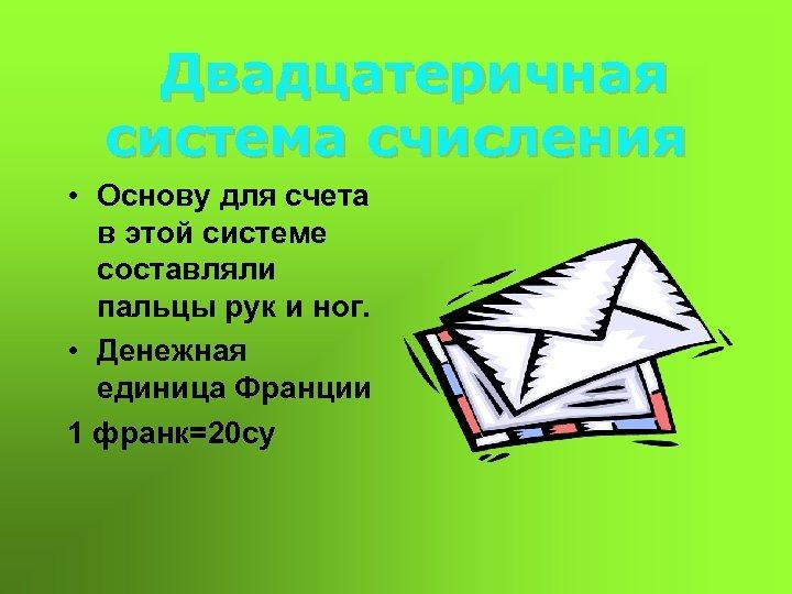 Двадцатеричная система счисления • Основу для счета в этой системе составляли пальцы рук и
