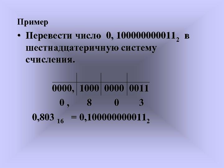 Пример • Перевести число 0, 100000112 в шестнадцатеричную систему счисления. 0000, 1000 0011 0