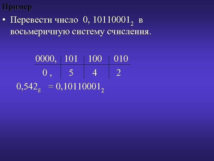 Пример • Перевести число 0, 101100012 в восьмеричную систему счисления. 0000, 101 100 0,