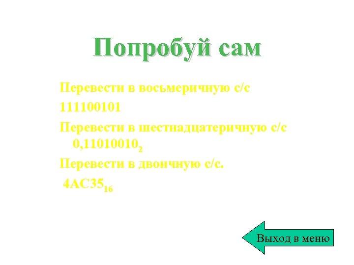 Попробуй сам Перевести в восьмеричную с/с 111100101 Перевести в шестнадцатеричную с/с 0, 110100102 Перевести