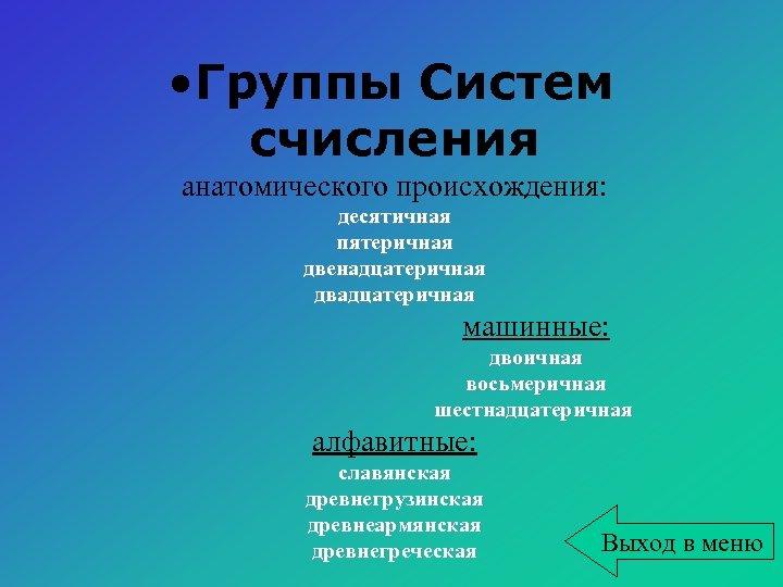 • Группы Систем счисления анатомического происхождения: десятичная пятеричная двенадцатеричная двадцатеричная машинные: двоичная восьмеричная