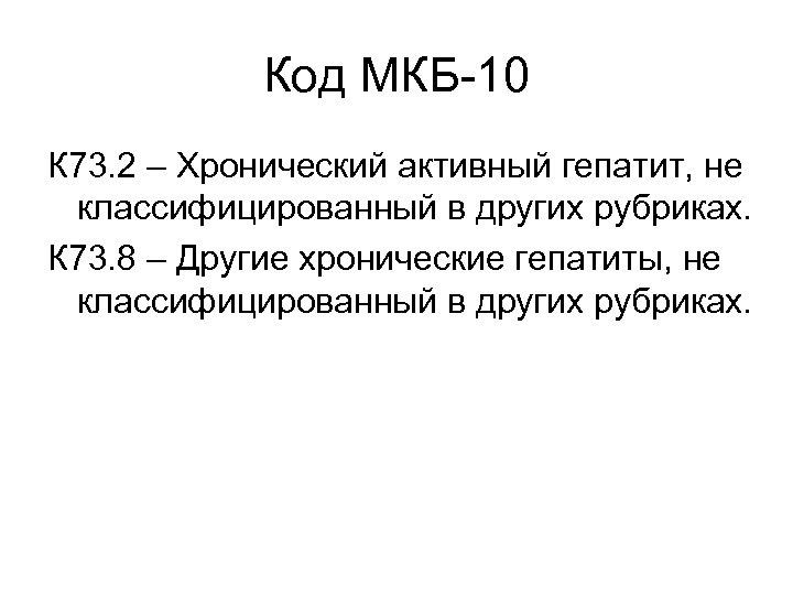 Код МКБ-10 К 73. 2 – Хронический активный гепатит, не классифицированный в других рубриках.
