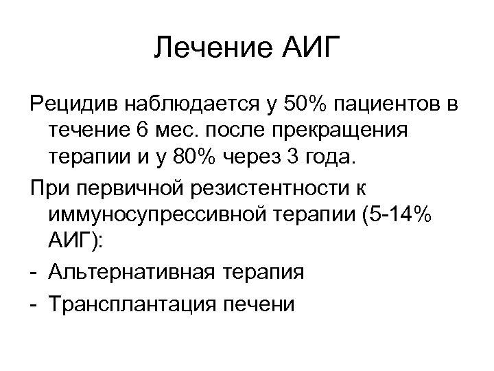 Лечение АИГ Рецидив наблюдается у 50% пациентов в течение 6 мес. после прекращения терапии