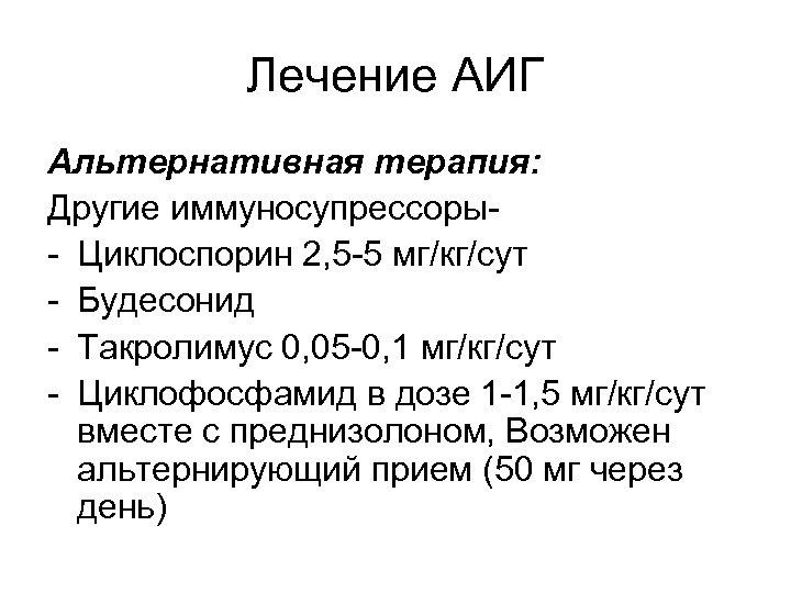 Лечение АИГ Альтернативная терапия: Другие иммуносупрессоры- Циклоспорин 2, 5 -5 мг/кг/сут - Будесонид -