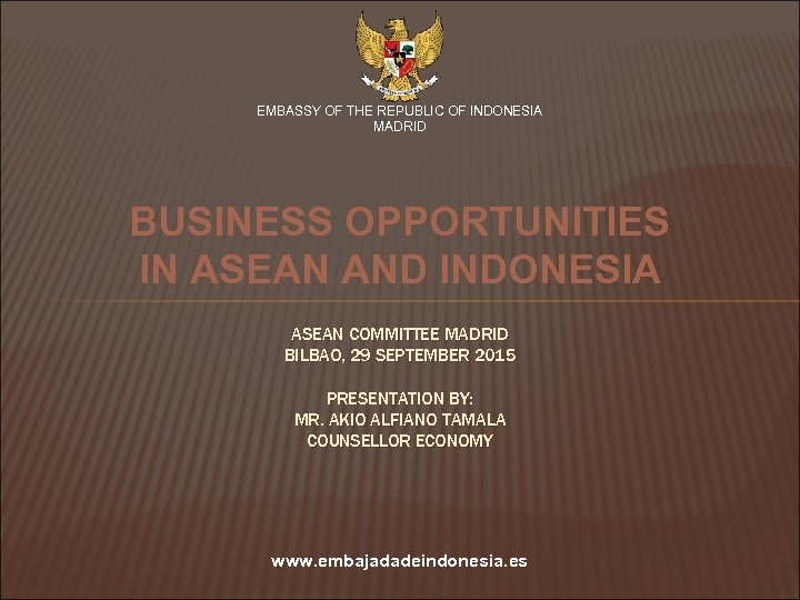 EMBASSY OF THE REPUBLIC OF INDONESIA MADRID BUSINESS OPPORTUNITIES IN ASEAN AND INDONESIA ASEAN